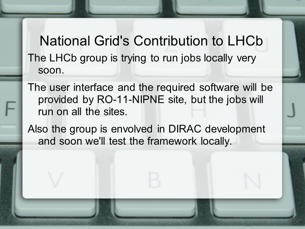 National Grid s Contribution to LHCb The LHCb group is trying to run jobs locally very soon.