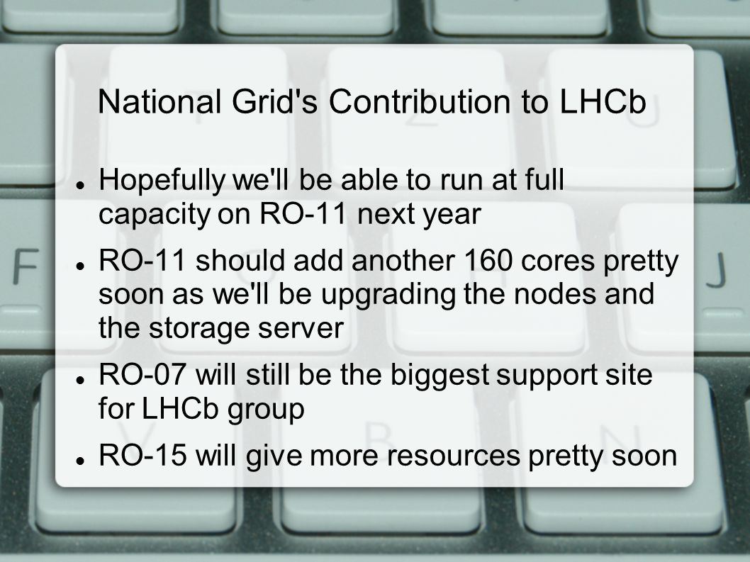 National Grid s Contribution to LHCb Hopefully we ll be able to run at full capacity on RO-11 next year RO-11 should add another 160 cores pretty soon as we ll be upgrading the nodes and the storage server RO-07 will still be the biggest support site for LHCb group RO-15 will give more resources pretty soon