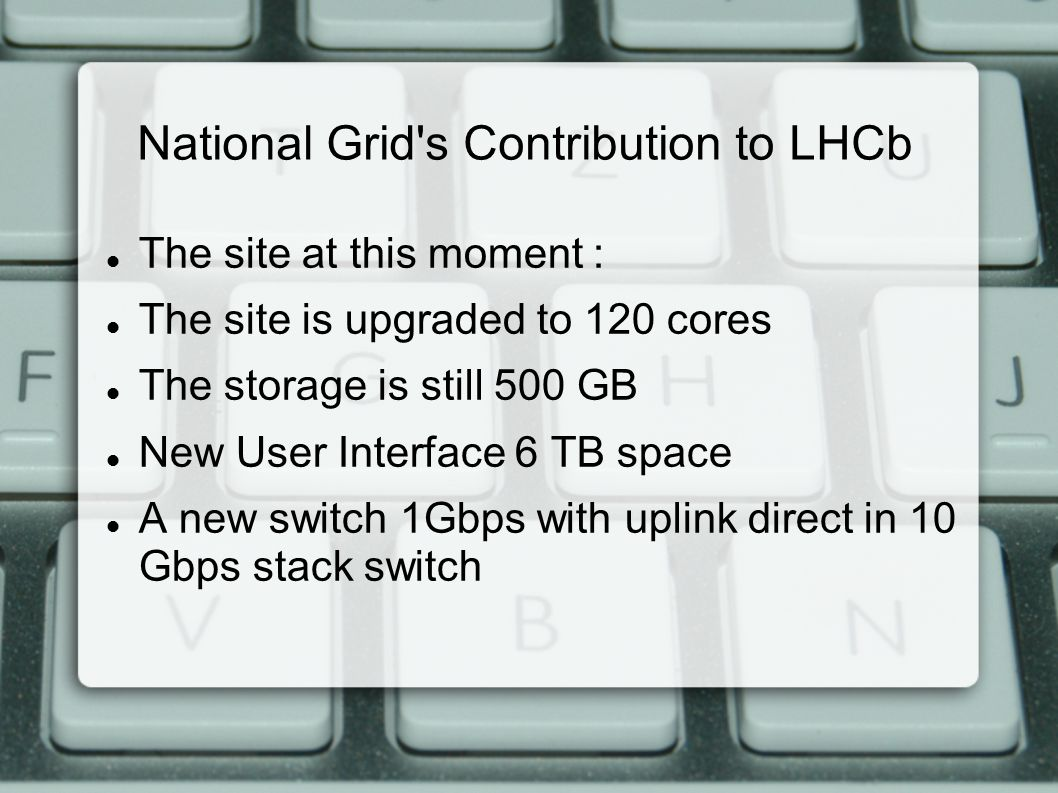National Grid s Contribution to LHCb The site at this moment : The site is upgraded to 120 cores The storage is still 500 GB New User Interface 6 TB space A new switch 1Gbps with uplink direct in 10 Gbps stack switch