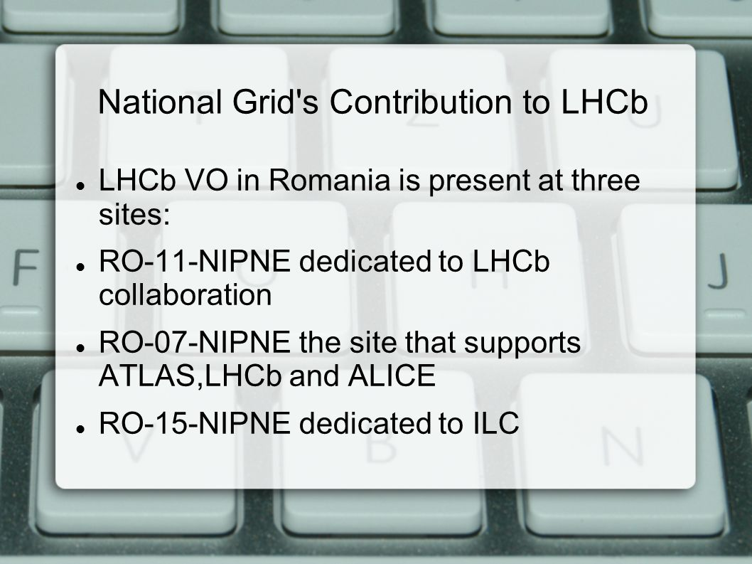 National Grid s Contribution to LHCb LHCb VO in Romania is present at three sites: RO-11-NIPNE dedicated to LHCb collaboration RO-07-NIPNE the site that supports ATLAS,LHCb and ALICE RO-15-NIPNE dedicated to ILC