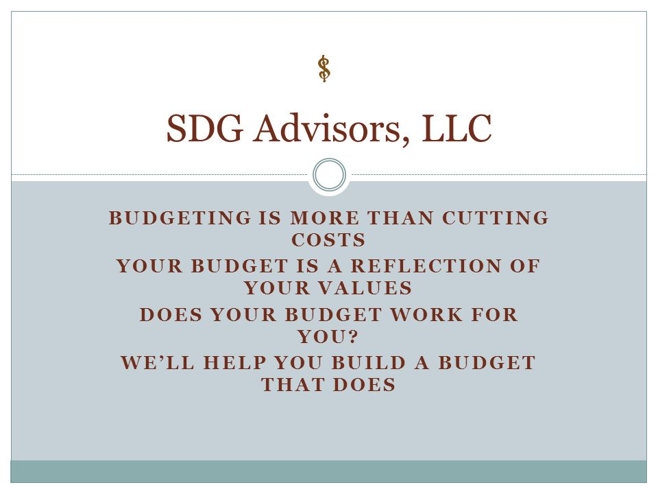 BUDGETING IS MORE THAN CUTTING COSTS YOUR BUDGET IS A REFLECTION OF YOUR VALUES DOES YOUR BUDGET WORK FOR YOU? WE'LL HELP YOU BUILD A BUDGET THAT DOES