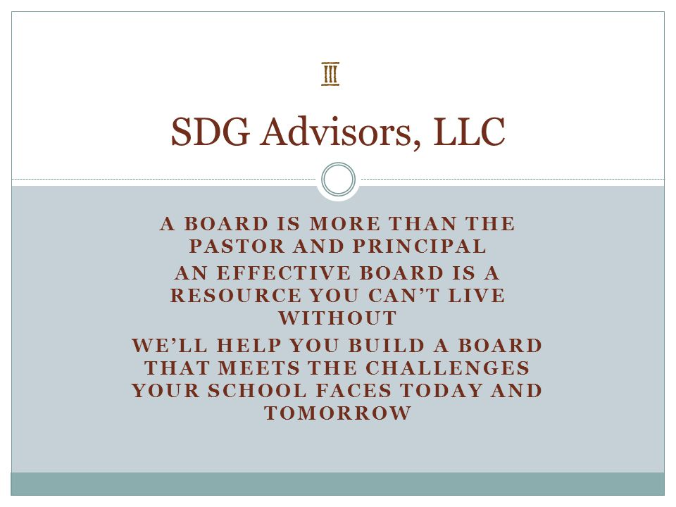 A BOARD IS MORE THAN THE PASTOR AND PRINCIPAL AN EFFECTIVE BOARD IS A RESOURCE YOU CAN'T LIVE WITHOUT WE'LL HELP YOU BUILD A BOARD THAT MEETS THE CHAL