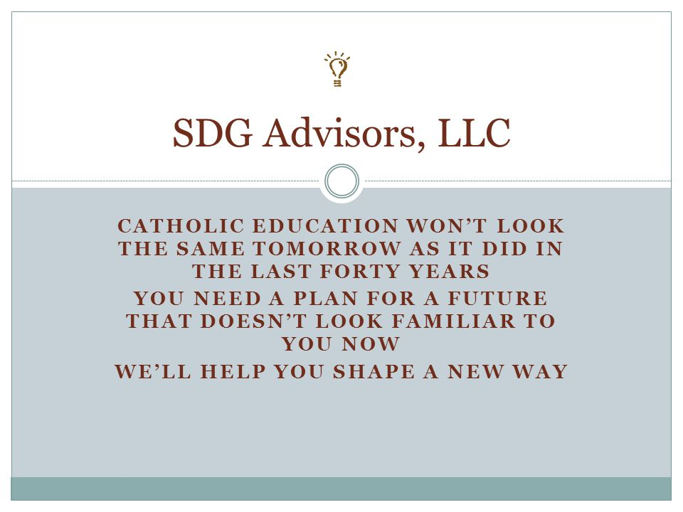 SDG WORKS WITH CATHOLIC SCHOOLS TO HELP THEM UNDERSTAND THEIR FINANCES MARKET FOR ENROLLMENT BUILD BETTER BOARDS RAISE MORE MONEY AND PLAN FOR THEIR FUTURE SDG Advisors, LLC