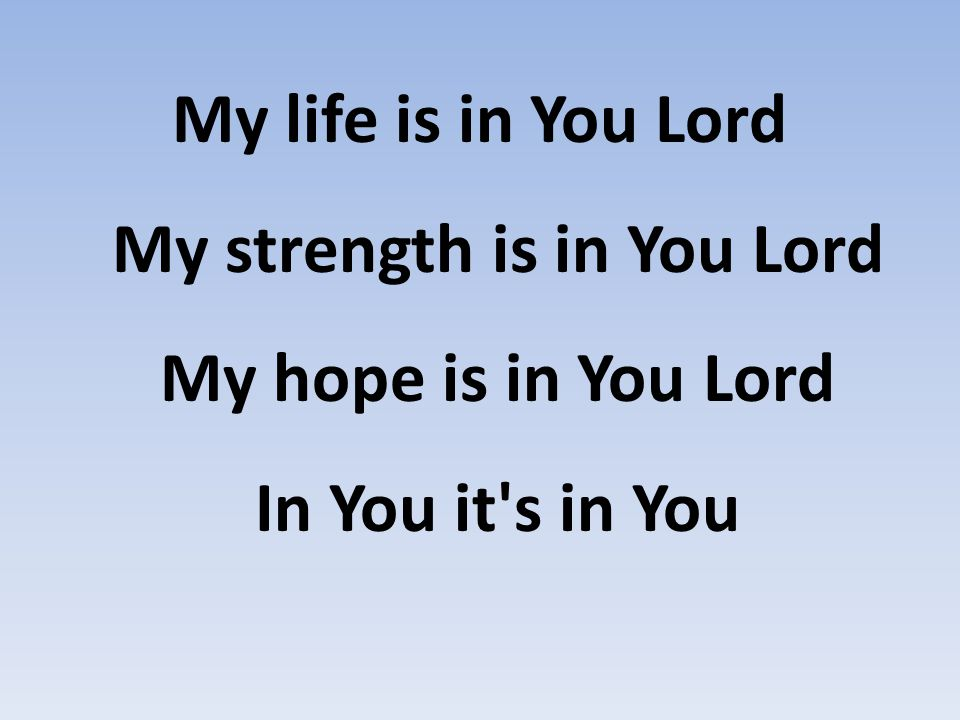 My life is in You Lord My strength is in You Lord My hope is in You Lord In You it's in You