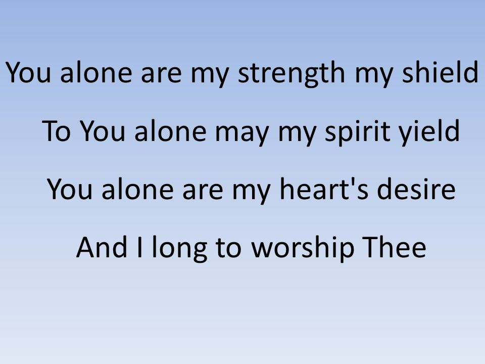 You alone are my strength my shield To You alone may my spirit yield You alone are my heart's desire And I long to worship Thee
