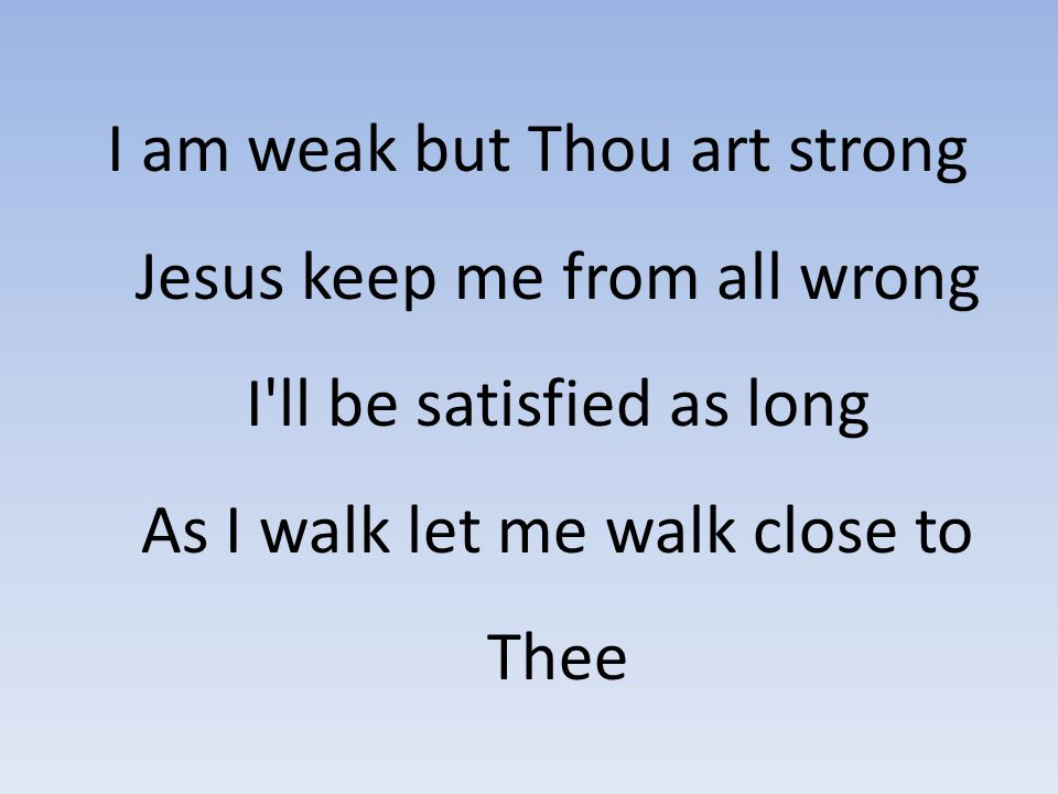 I am weak but Thou art strong Jesus keep me from all wrong I'll be satisfied as long As I walk let me walk close to Thee