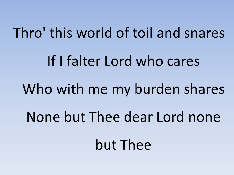 Thro' this world of toil and snares If I falter Lord who cares Who with me my burden shares None but Thee dear Lord none but Thee