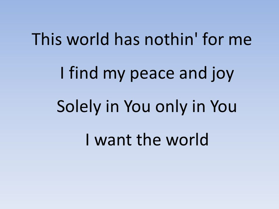 This world has nothin' for me I find my peace and joy Solely in You only in You I want the world