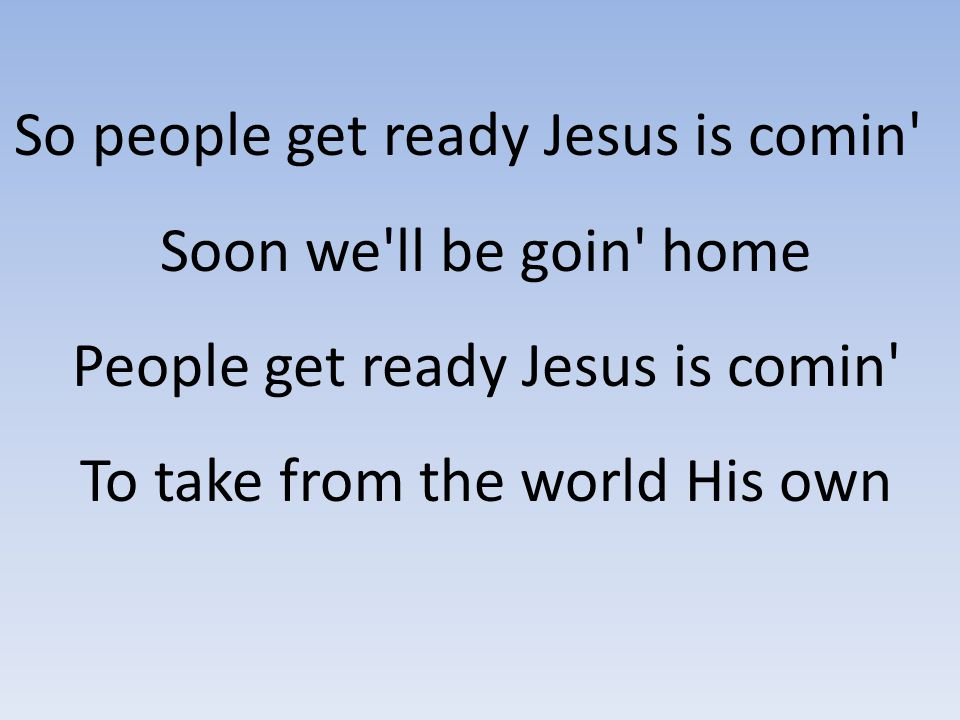 So people get ready Jesus is comin' Soon we'll be goin' home People get ready Jesus is comin' To take from the world His own