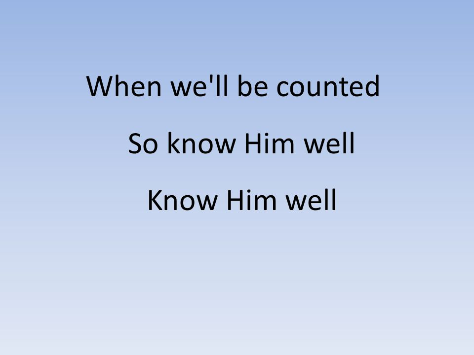When we'll be counted So know Him well Know Him well