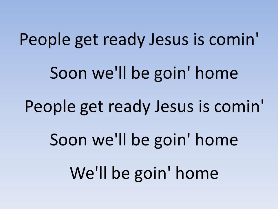 People get ready Jesus is comin' Soon we'll be goin' home People get ready Jesus is comin' Soon we'll be goin' home We'll be goin' home