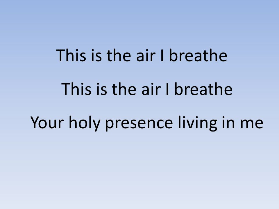 This is the air I breathe This is the air I breathe Your holy presence living in me
