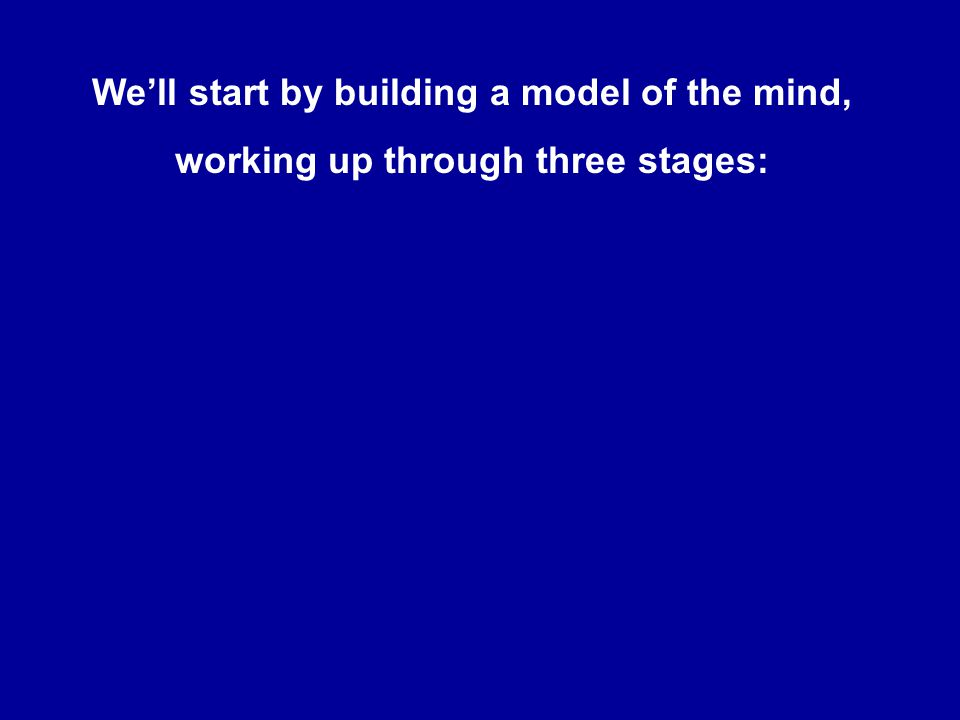 We'll start by building a model of the mind, working up through three stages:
