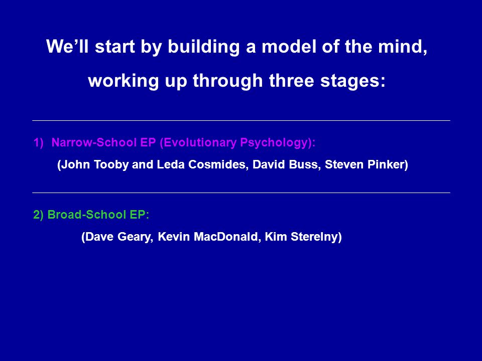 We'll start by building a model of the mind, working up through three stages: 1)Narrow-School EP (Evolutionary Psychology): (John Tooby and Leda Cosmides, David Buss, Steven Pinker) 2) Broad-School EP: (Dave Geary, Kevin MacDonald, Kim Sterelny)
