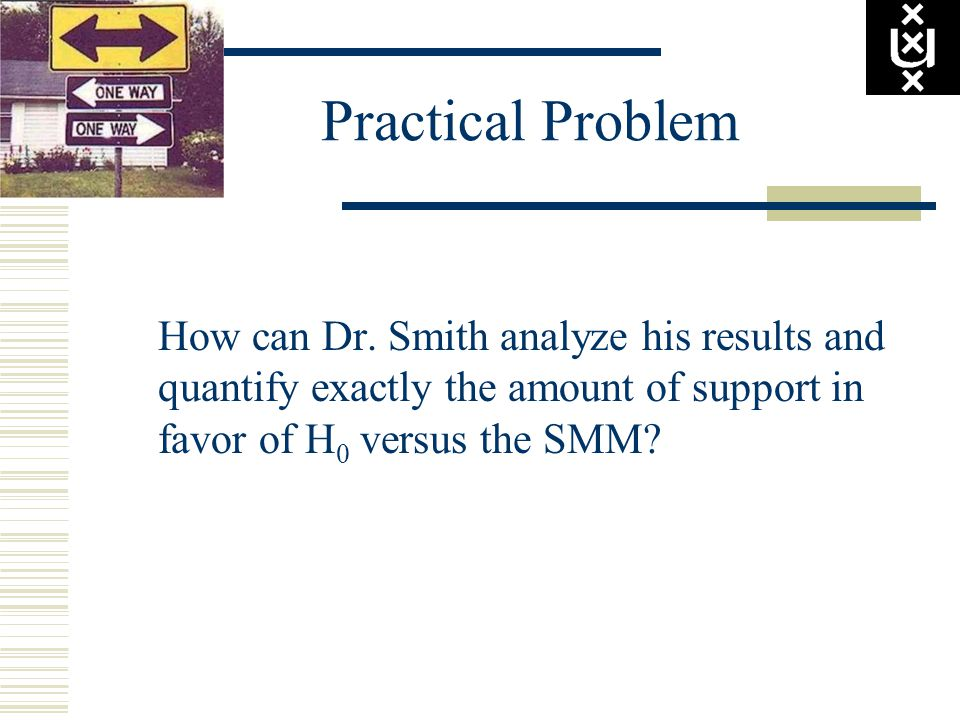Practical Problem How can Dr. Smith analyze his results and quantify exactly the amount of support in favor of H 0 versus the SMM?