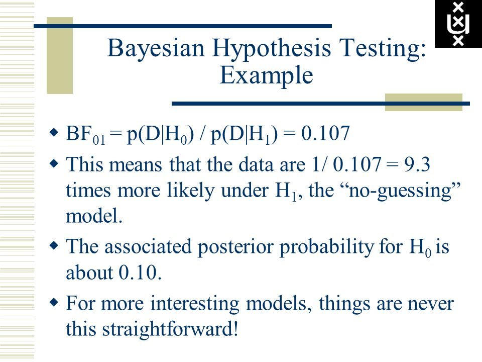 Bayesian Hypothesis Testing: Example  BF 01 = p(D|H 0 ) / p(D|H 1 ) = 0.107  This means that the data are 1/ 0.107 = 9.3 times more likely under H 1
