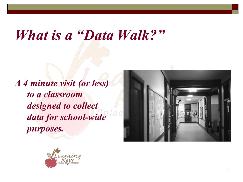 "3 What is a ""Data Walk?"" A 4 minute visit (or less) to a classroom designed to collect data for school-wide purposes."