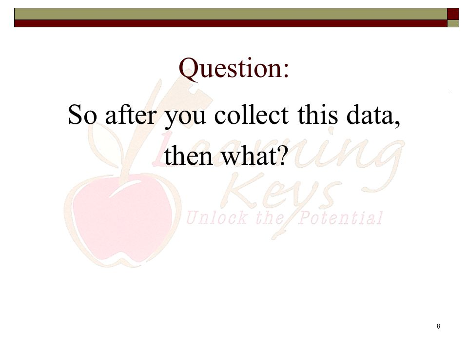 8 Question: So after you collect this data, then what?
