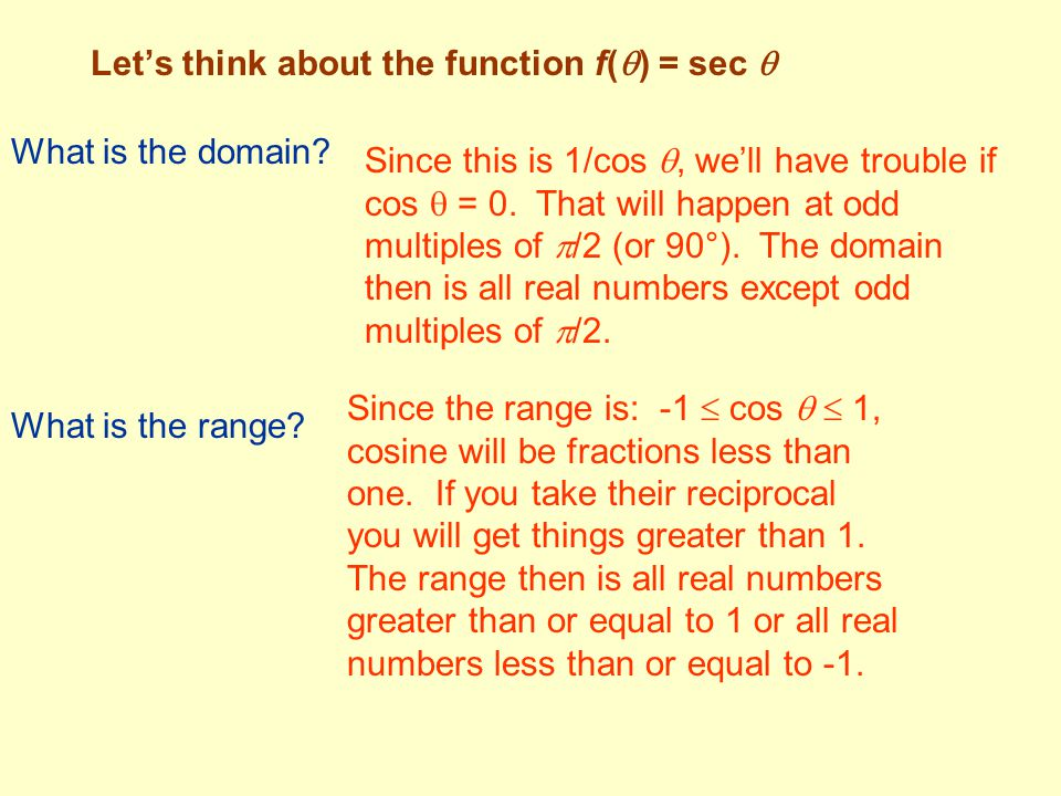Let's think about the function f(  ) = sec  What is the domain? Since this is 1/cos , we'll have trouble if cos  = 0. That will happen at odd mult