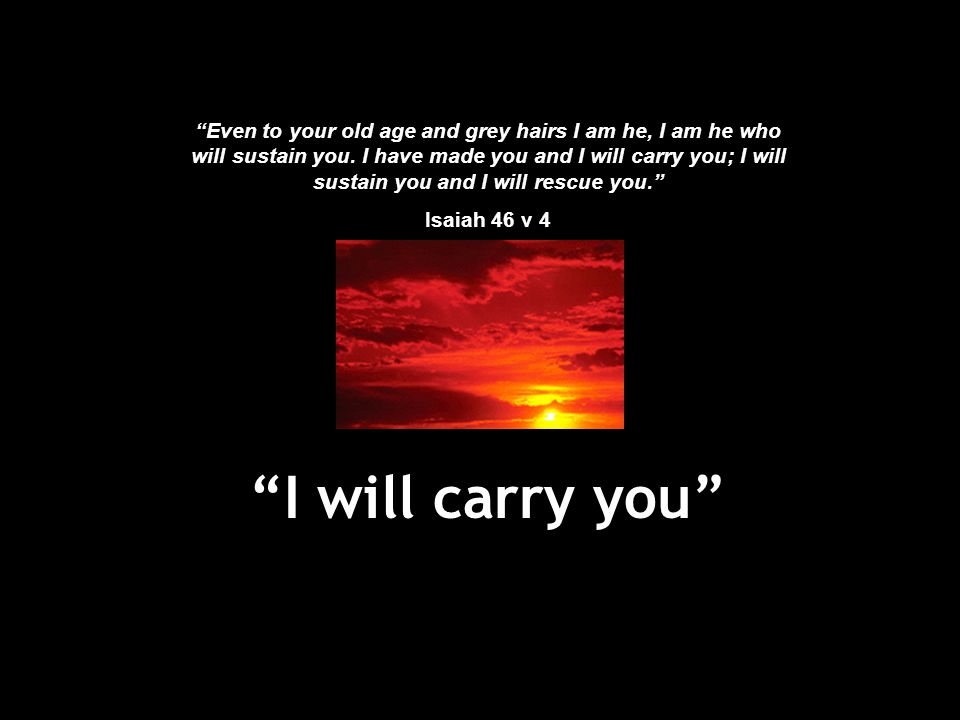 """""""I will carry you"""" """"Even to your old age and grey hairs I am he, I am he who will sustain you. I have made you and I will carry you; I will sustain yo"""