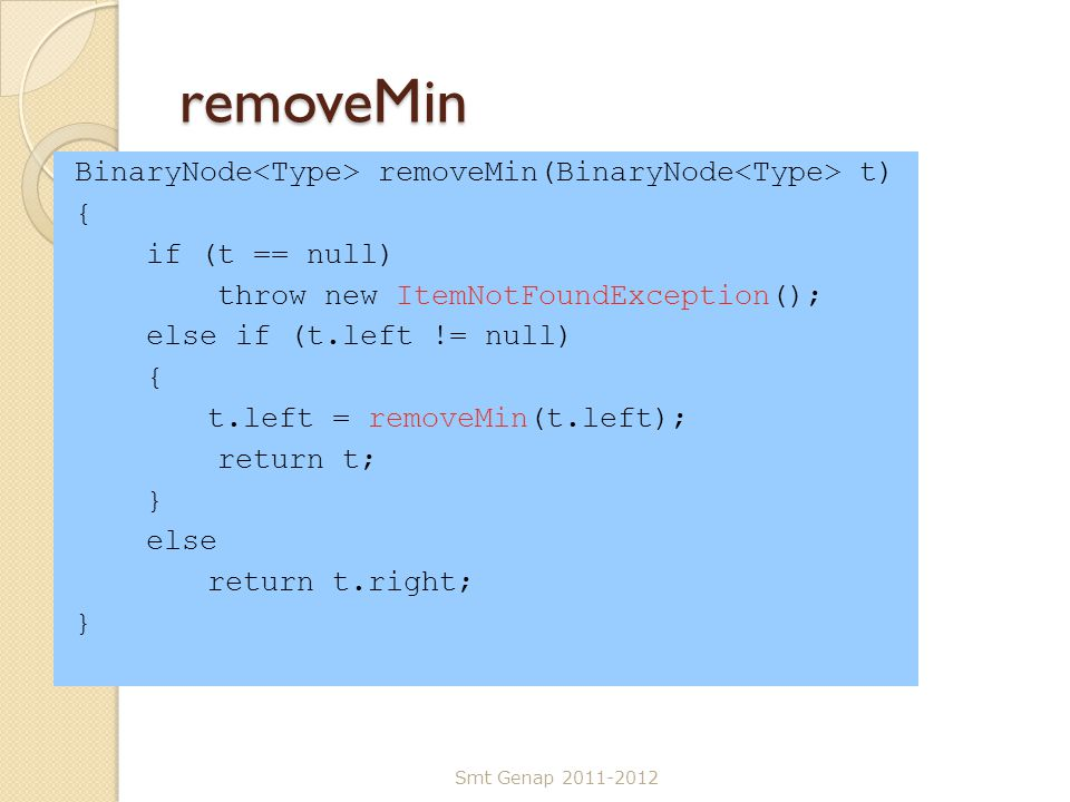 removeMin BinaryNode removeMin(BinaryNode t) { if (t == null) throw new ItemNotFoundException(); else if (t.left != null) { t.left = removeMin(t.left)