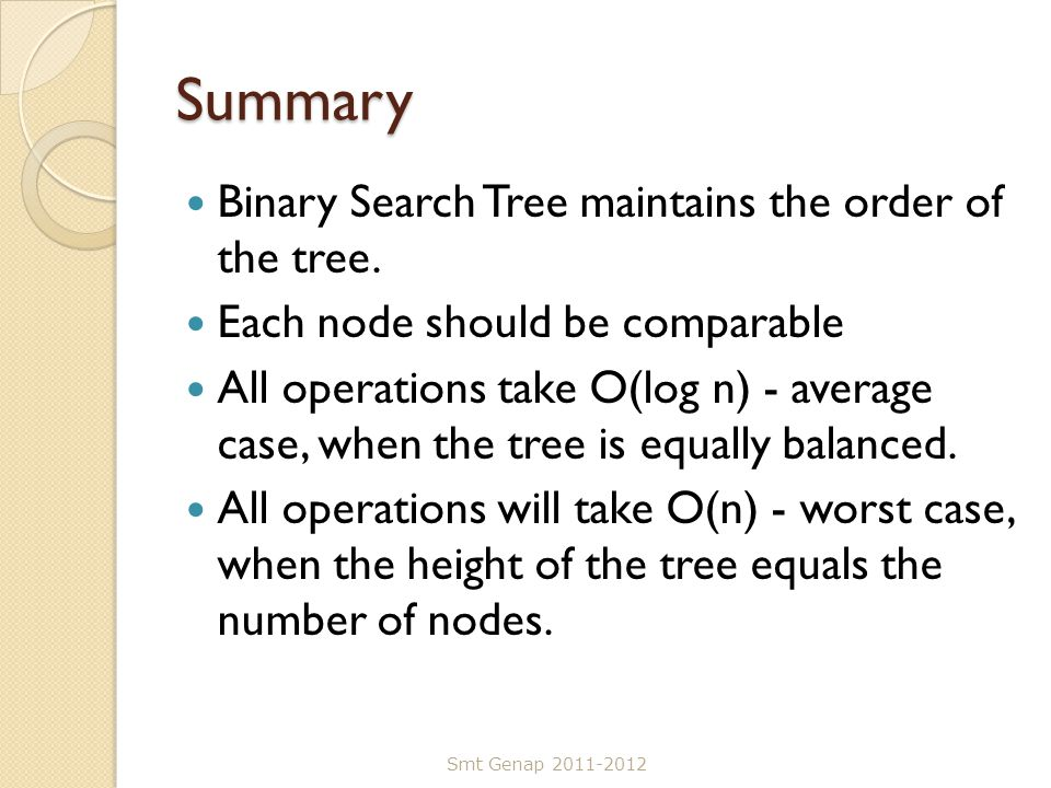 Summary Binary Search Tree maintains the order of the tree. Each node should be comparable All operations take O(log n) - average case, when the tree