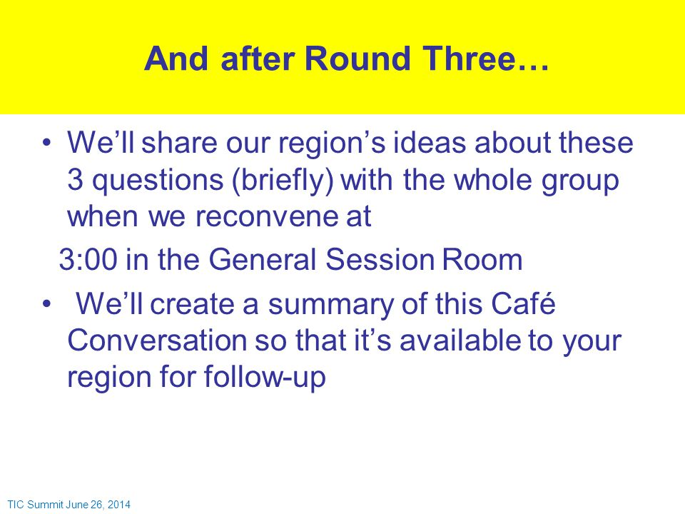 We'll share our region's ideas about these 3 questions (briefly) with the whole group when we reconvene at 3:00 in the General Session Room We'll create a summary of this Café Conversation so that it's available to your region for follow-up And after Round Three… TIC Summit June 26, 2014