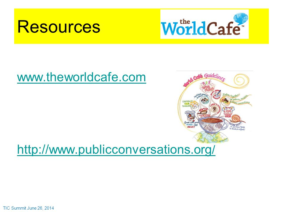 Resources www.theworldcafe.com http://www.publicconversations.org/ TIC Summit June 26, 2014