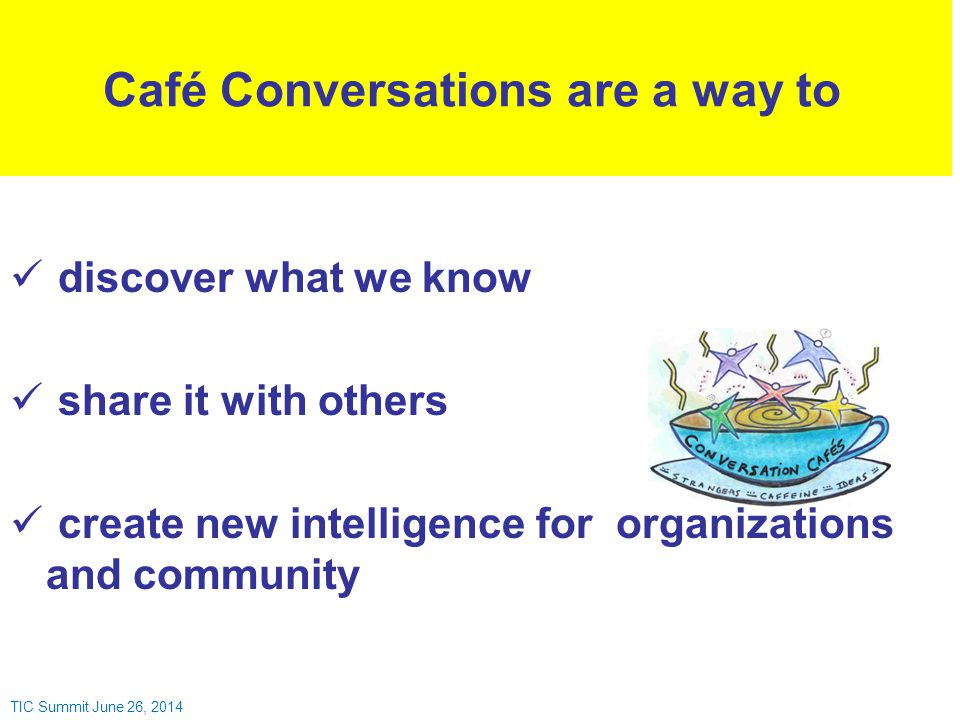 discover what we know share it with others create new intelligence for organizations and community Café Conversations are a way to TIC Summit June 26, 2014