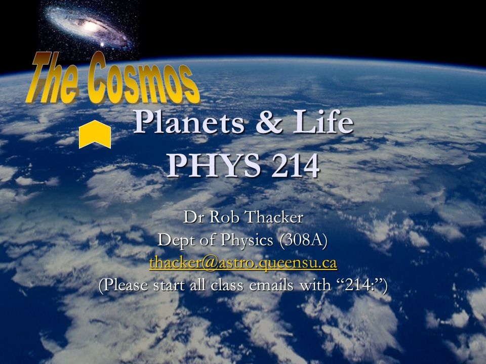 Planets & Life PHYS 214 Dr Rob Thacker Dept of Physics (308A) thacker@astro.queensu.ca (Please start all class emails with 214: )