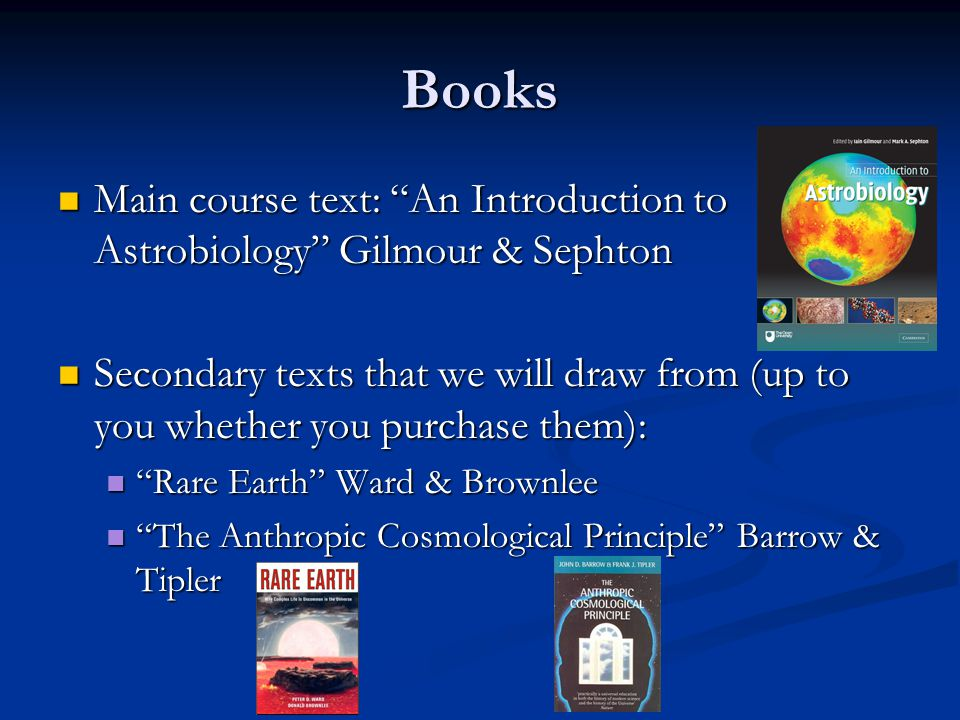 Books Main course text: An Introduction to Astrobiology Gilmour & Sephton Main course text: An Introduction to Astrobiology Gilmour & Sephton Secondary texts that we will draw from (up to you whether you purchase them): Secondary texts that we will draw from (up to you whether you purchase them): Rare Earth Ward & Brownlee Rare Earth Ward & Brownlee The Anthropic Cosmological Principle Barrow & Tipler The Anthropic Cosmological Principle Barrow & Tipler