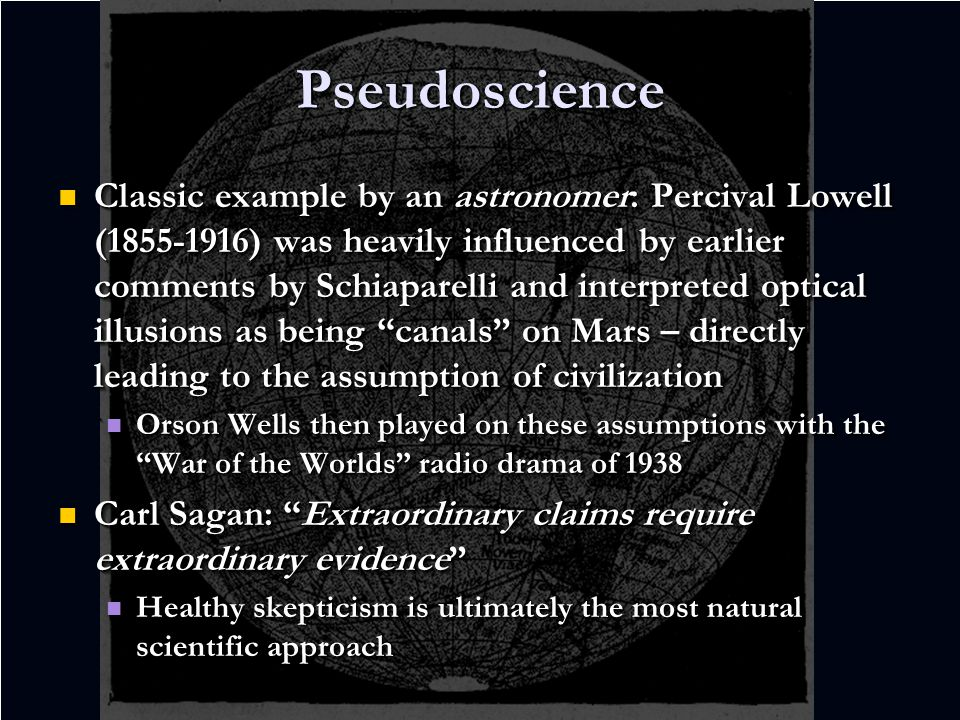 Pseudoscience Classic example by an astronomer: Percival Lowell (1855-1916) was heavily influenced by earlier comments by Schiaparelli and interpreted optical illusions as being canals on Mars – directly leading to the assumption of civilization Classic example by an astronomer: Percival Lowell (1855-1916) was heavily influenced by earlier comments by Schiaparelli and interpreted optical illusions as being canals on Mars – directly leading to the assumption of civilization Orson Wells then played on these assumptions with the War of the Worlds radio drama of 1938 Orson Wells then played on these assumptions with the War of the Worlds radio drama of 1938 Carl Sagan: Extraordinary claims require extraordinary evidence Carl Sagan: Extraordinary claims require extraordinary evidence Healthy skepticism is ultimately the most natural scientific approach Healthy skepticism is ultimately the most natural scientific approach Classic example by an astronomer: Percival Lowell (1855-1916) was heavily influenced by earlier comments by Schiaparelli and interpreted optical illusions as being canals on Mars – directly leading to the assumption of civilization Classic example by an astronomer: Percival Lowell (1855-1916) was heavily influenced by earlier comments by Schiaparelli and interpreted optical illusions as being canals on Mars – directly leading to the assumption of civilization Orson Wells then played on these assumptions with the War of the Worlds radio drama of 1938 Orson Wells then played on these assumptions with the War of the Worlds radio drama of 1938 Carl Sagan: Extraordinary claims require extraordinary evidence Carl Sagan: Extraordinary claims require extraordinary evidence Healthy skepticism is ultimately the most natural scientific approach Healthy skepticism is ultimately the most natural scientific approach