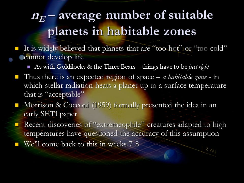 n E – average number of suitable planets in habitable zones It is widely believed that planets that are too hot or too cold cannot develop life It is widely believed that planets that are too hot or too cold cannot develop life As with Goldilocks & the Three Bears – things have to be just right As with Goldilocks & the Three Bears – things have to be just right Thus there is an expected region of space – a habitable zone - in which stellar radiation heats a planet up to a surface temperature that is acceptable Thus there is an expected region of space – a habitable zone - in which stellar radiation heats a planet up to a surface temperature that is acceptable Morrison & Cocconi (1959) formally presented the idea in an early SETI paper Morrison & Cocconi (1959) formally presented the idea in an early SETI paper Recent discoveries of extremeophile creatures adapted to high temperatures have questioned the accuracy of this assumption Recent discoveries of extremeophile creatures adapted to high temperatures have questioned the accuracy of this assumption We'll come back to this in weeks 7-8 We'll come back to this in weeks 7-8
