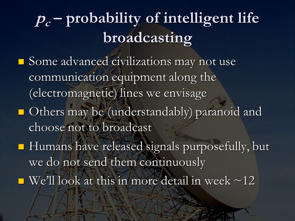p c – probability of intelligent life broadcasting Some advanced civilizations may not use communication equipment along the (electromagnetic) lines we envisage Some advanced civilizations may not use communication equipment along the (electromagnetic) lines we envisage Others may be (understandably) paranoid and choose not to broadcast Others may be (understandably) paranoid and choose not to broadcast Humans have released signals purposefully, but we do not send them continuously Humans have released signals purposefully, but we do not send them continuously We'll look at this in more detail in week ~12 We'll look at this in more detail in week ~12