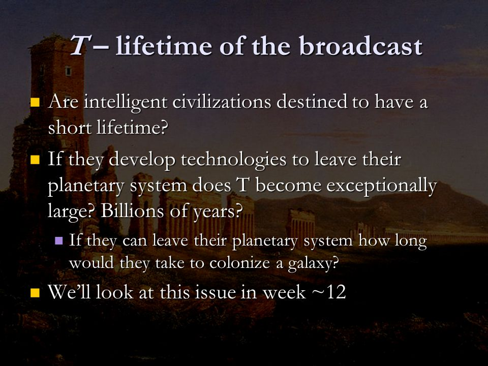 T – lifetime of the broadcast Are intelligent civilizations destined to have a short lifetime.