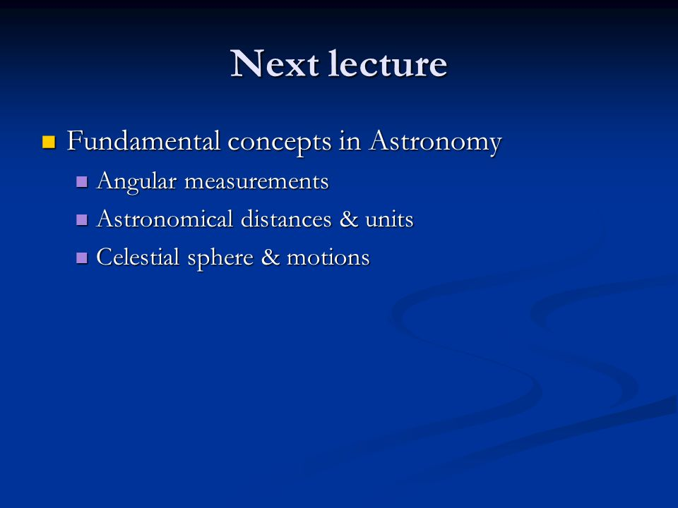 Next lecture Fundamental concepts in Astronomy Fundamental concepts in Astronomy Angular measurements Angular measurements Astronomical distances & units Astronomical distances & units Celestial sphere & motions Celestial sphere & motions