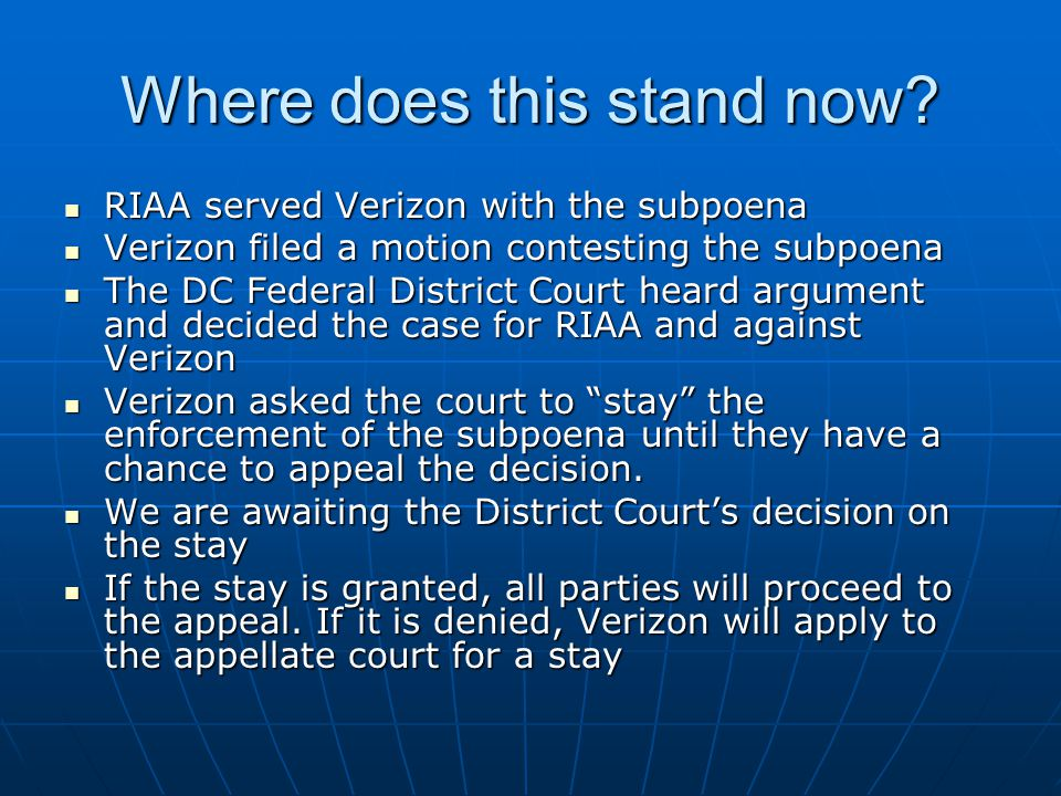 Where does this stand now? RIAA served Verizon with the subpoena RIAA served Verizon with the subpoena Verizon filed a motion contesting the subpoena