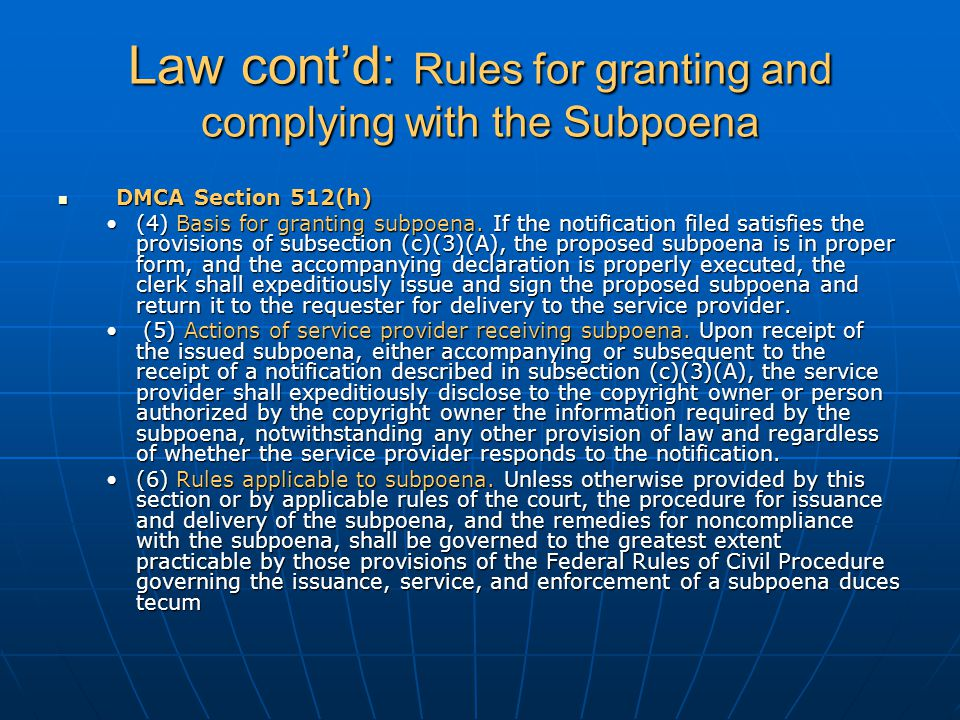 Law cont'd: Rules for granting and complying with the Subpoena DMCA Section 512(h) DMCA Section 512(h) (4) Basis for granting subpoena.