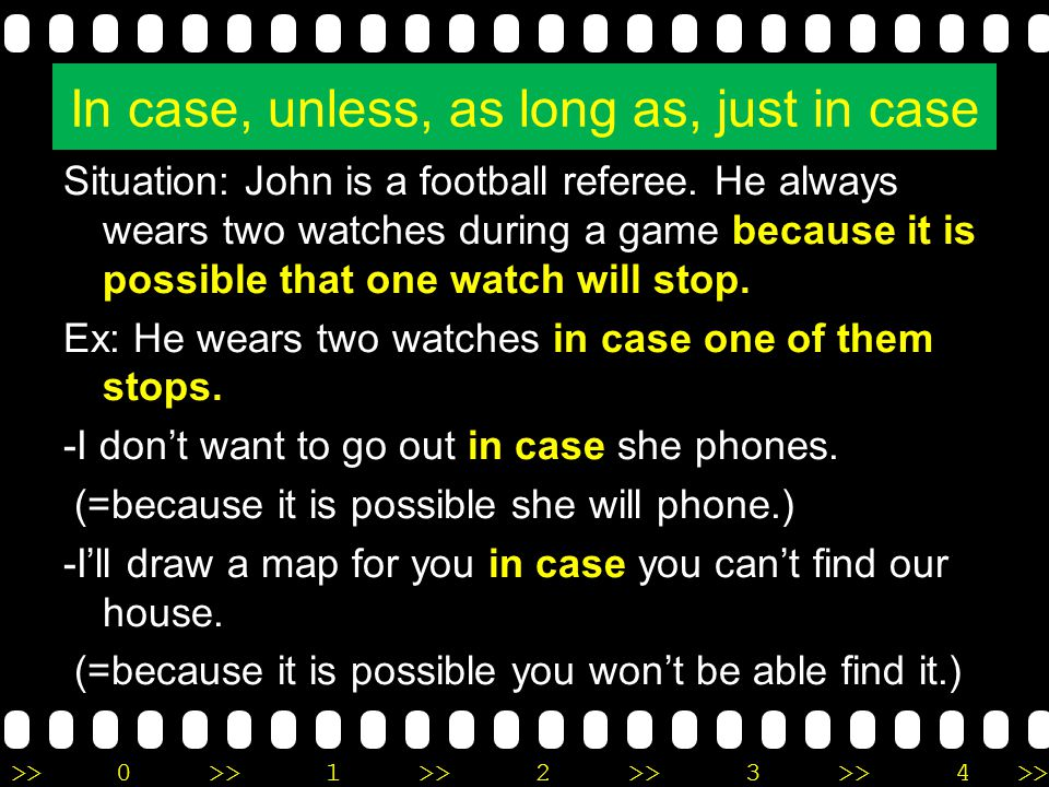 >>0 >>1 >> 2 >> 3 >> 4 >> In case, unless, as long as, just in case Situation: John is a football referee. He always wears two watches during a game b