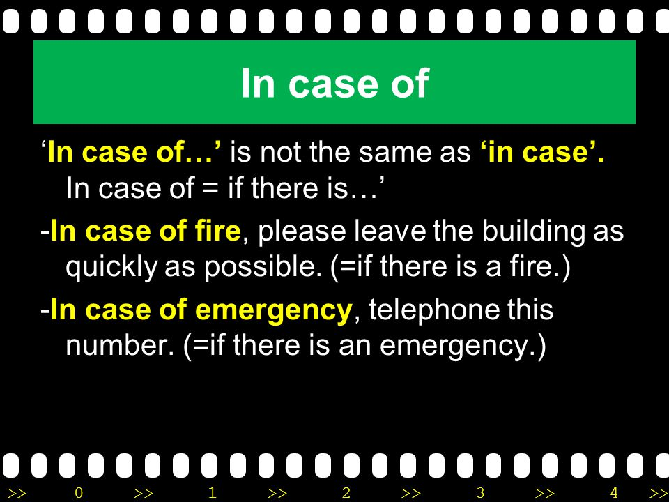 >>0 >>1 >> 2 >> 3 >> 4 >> In case of 'In case of…' is not the same as 'in case'. In case of = if there is…' -In case of fire, please leave the buildin