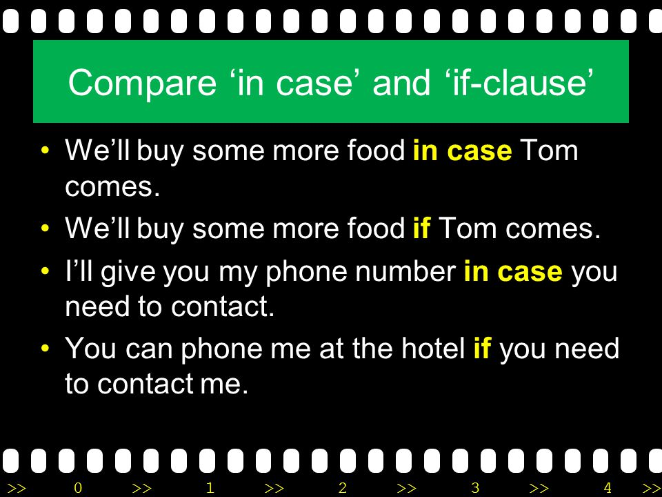 >>0 >>1 >> 2 >> 3 >> 4 >> Compare 'in case' and 'if-clause' We'll buy some more food in case Tom comes. We'll buy some more food if Tom comes. I'll gi