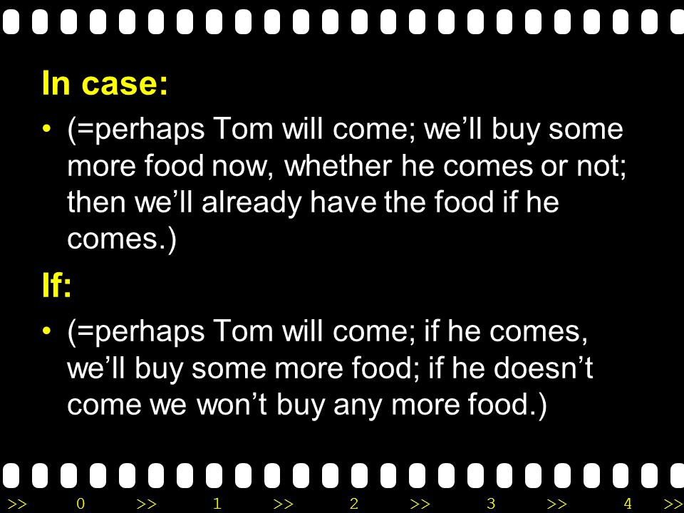 >>0 >>1 >> 2 >> 3 >> 4 >> In case: (=perhaps Tom will come; we'll buy some more food now, whether he comes or not; then we'll already have the food if