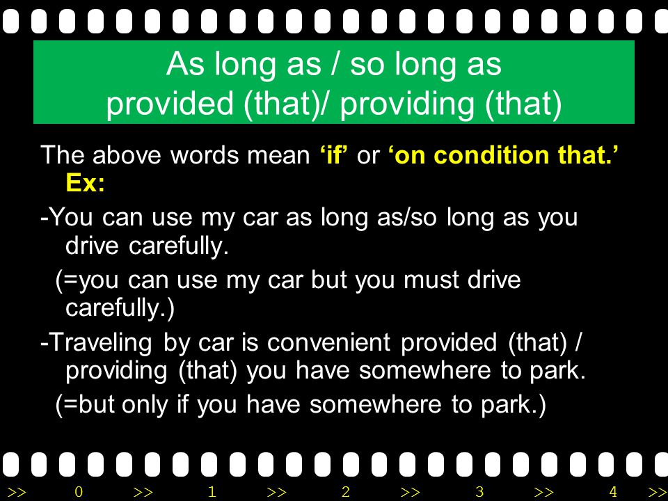 >>0 >>1 >> 2 >> 3 >> 4 >> As long as / so long as provided (that)/ providing (that) The above words mean 'if' or 'on condition that.' Ex: -You can use