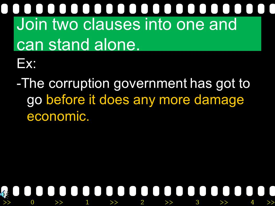 >>0 >>1 >> 2 >> 3 >> 4 >> Join two clauses into one and can stand alone. Ex: -The corruption government has got to go before it does any more damage e