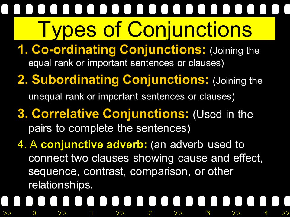 >>0 >>1 >> 2 >> 3 >> 4 >> Types of Conjunctions 1. Co-ordinating Conjunctions: (Joining the equal rank or important sentences or clauses) 2. Subordina