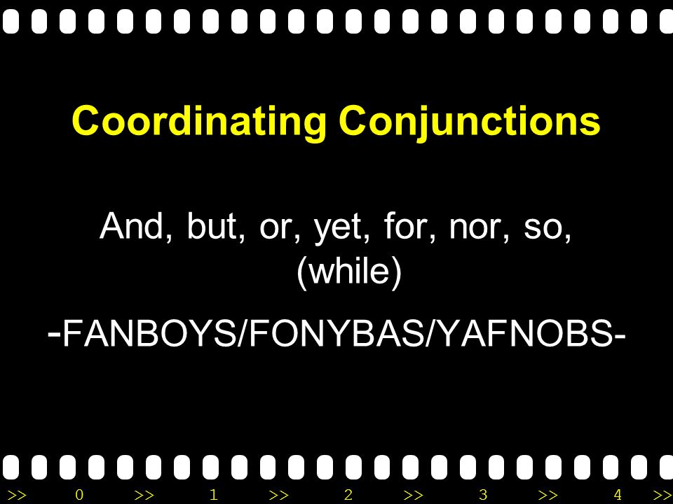 >>0 >>1 >> 2 >> 3 >> 4 >> Coordinating Conjunctions And, but, or, yet, for, nor, so, (while) - FANBOYS/FONYBAS/YAFNOBS-
