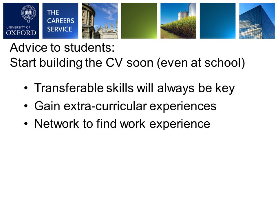 Transferable skills will always be key Gain extra-curricular experiences Network to find work experience Advice to students: Start building the CV soon (even at school)