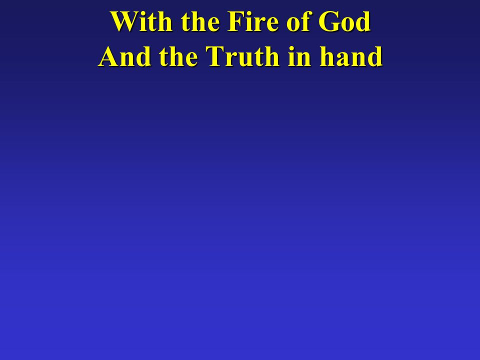 With the Fire of God And the Truth in hand