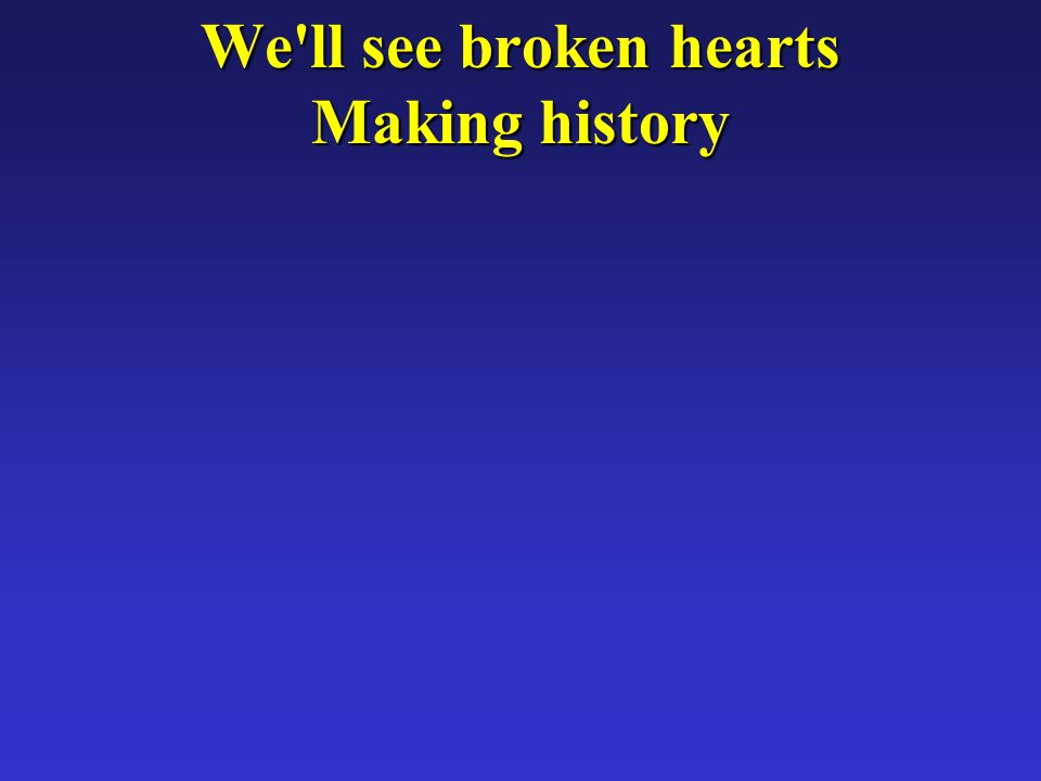 We ll see broken hearts Making history