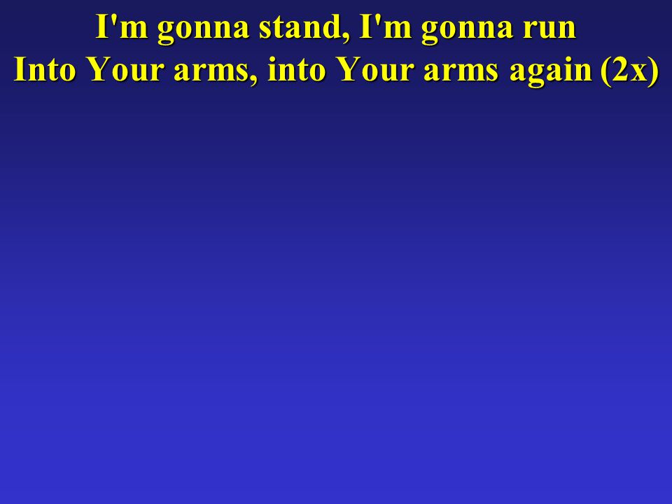 I m gonna stand, I m gonna run Into Your arms, into Your arms again (2x)